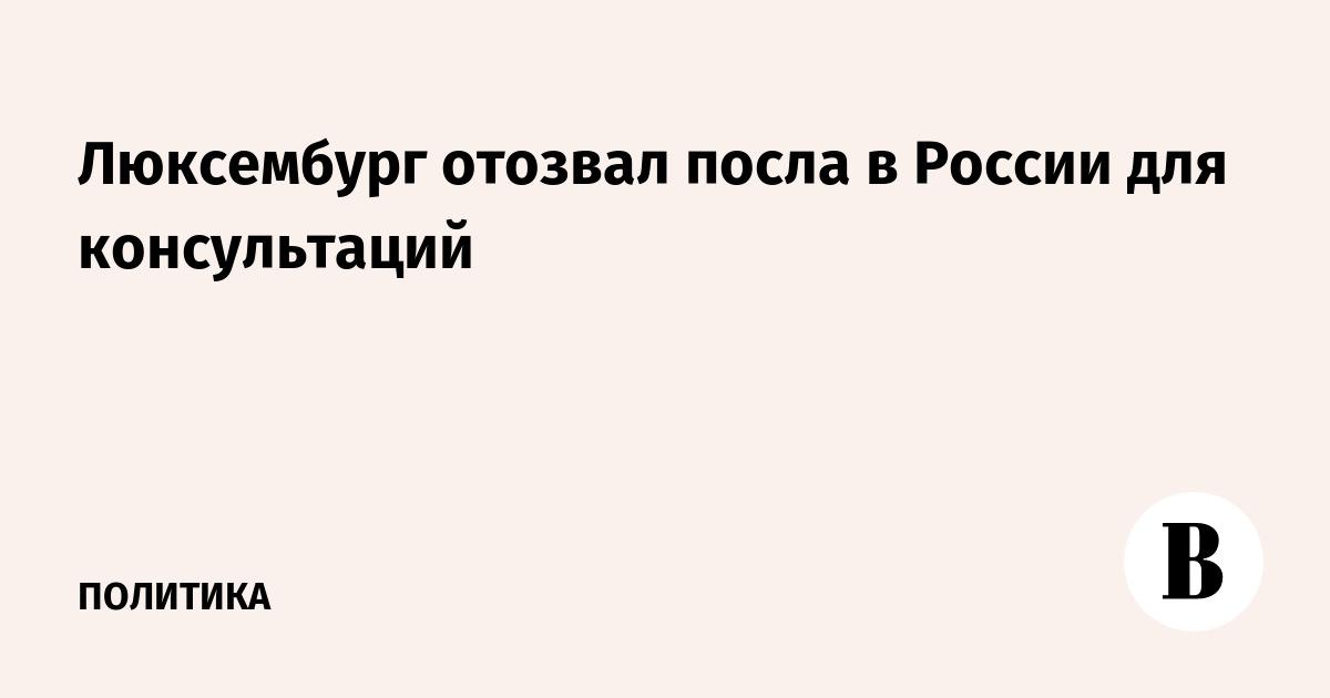 Люксембург отозвал посла в России для консультаций
