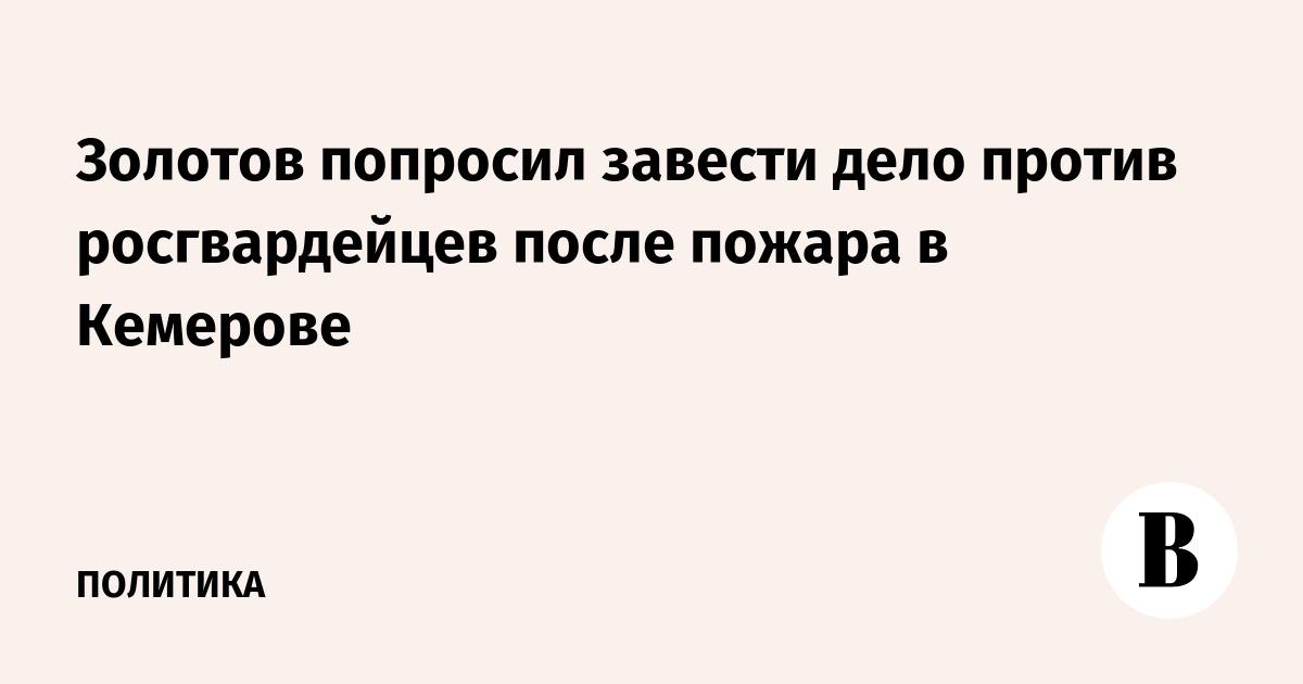 Золотов попросил завести дело против росгвардейцев после пожара в Кемерове