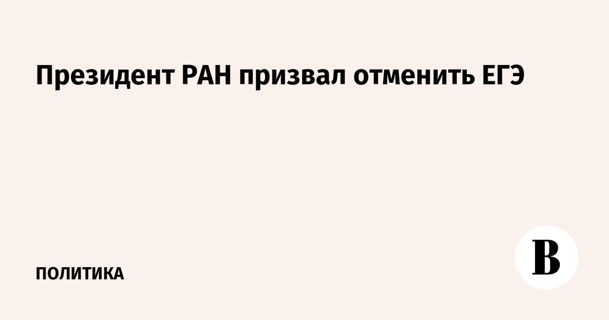 Президент РАН призвал отменить ЕГЭ