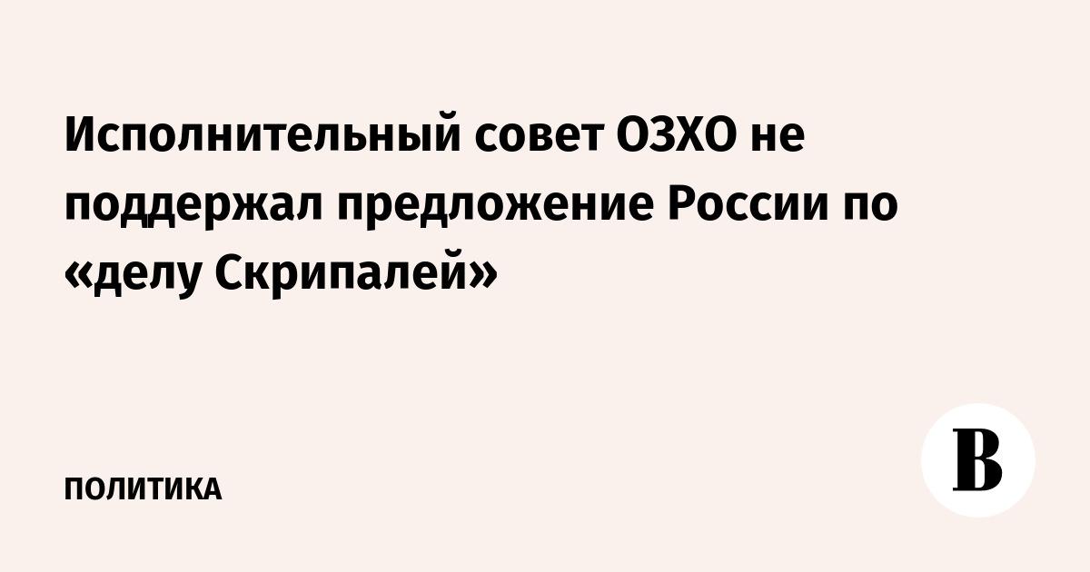 Исполнительный совет ОЗХО не поддержал предложение России по «делу Скрипалей»