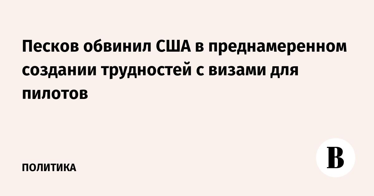 Песков обвинил США в преднамеренном создании трудностей с визами для пилотов