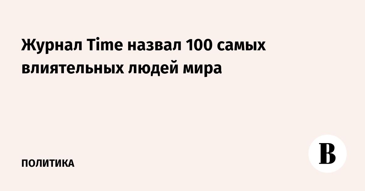 Журнал Time назвал 100 самых влиятельных людей мира