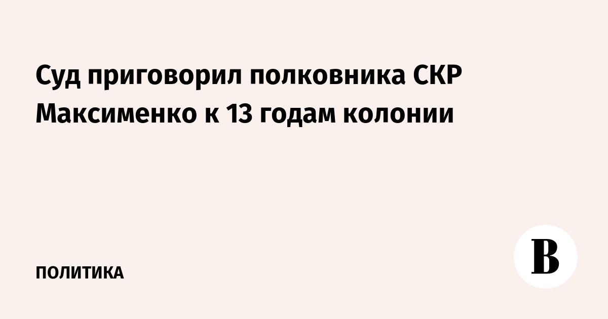 Суд приговорил полковника СКР Максименко к 13 годам колонии
