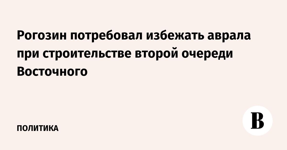Рогозин потребовал избежать аврала при строительстве второй очереди Восточного