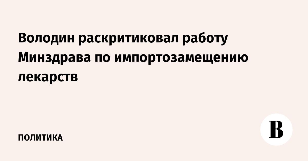 Володин раскритиковал работу Минздрава по импортозамещению лекарств
