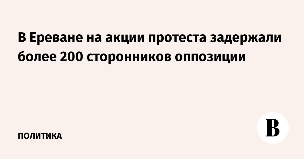 В Ереване на акции протеста задержали более 200 сторонников оппозиции