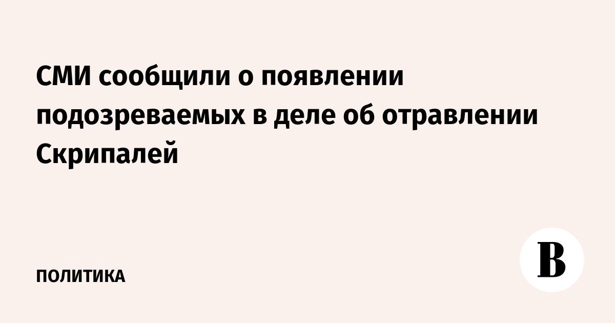 СМИ сообщили о появлении подозреваемых в деле об отравлении Скрипалей