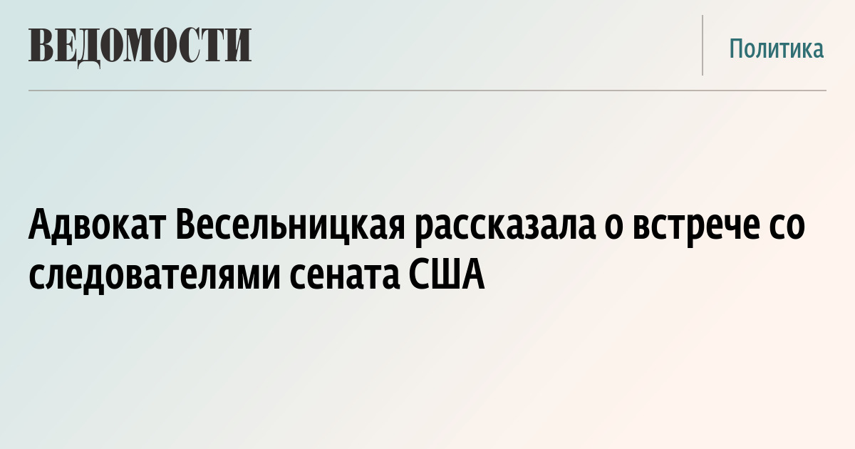 Адвокат Весельницкая рассказала о встрече со следователями сената США