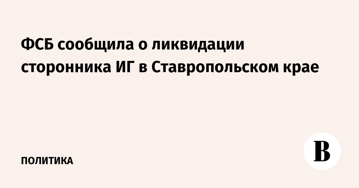 ФСБ сообщила о ликвидации сторонника ИГ в Ставропольском крае
