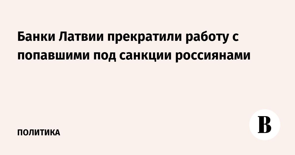 Банки Латвии прекратили работу с попавшими под санкции россиянами