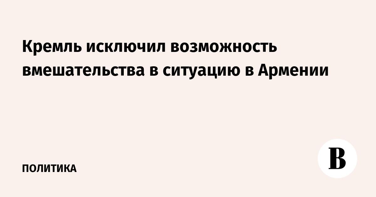 Кремль исключил возможность вмешательства в ситуацию в Армении