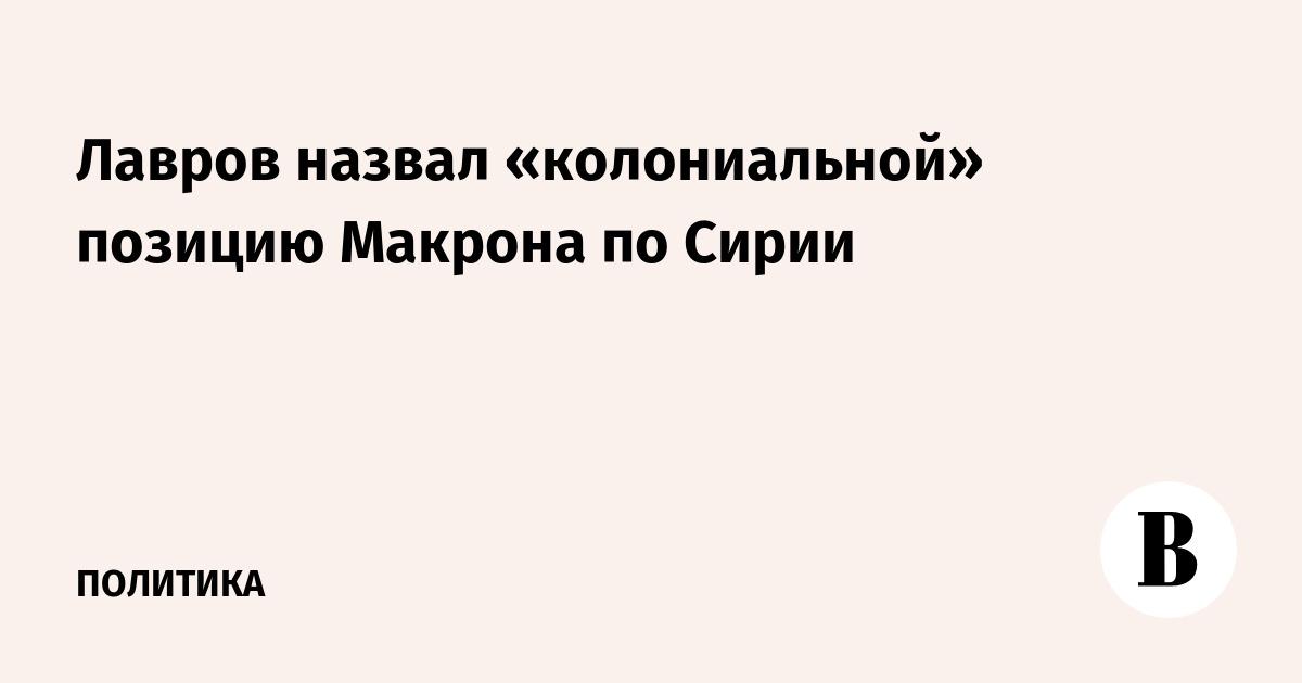Лавров назвал «колониальной» позицию Макрона по Сирии