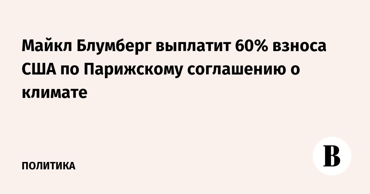 Майкл Блумберг выплатит 60% взноса США по Парижскому соглашению о климате