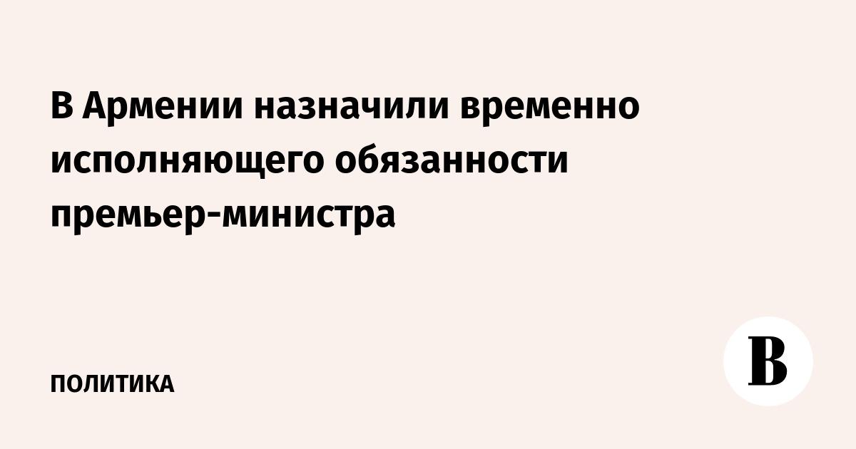 В Армении назначили временно исполняющего обязанности премьер-министра