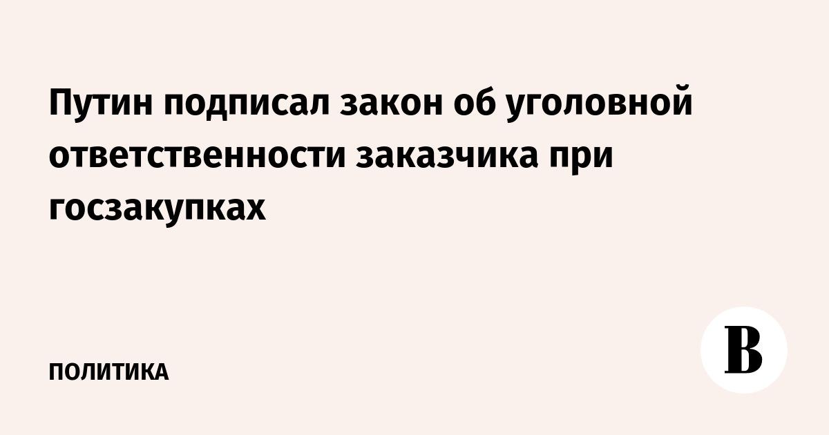 Путин подписал закон об уголовной ответственности заказчика при госзакупках