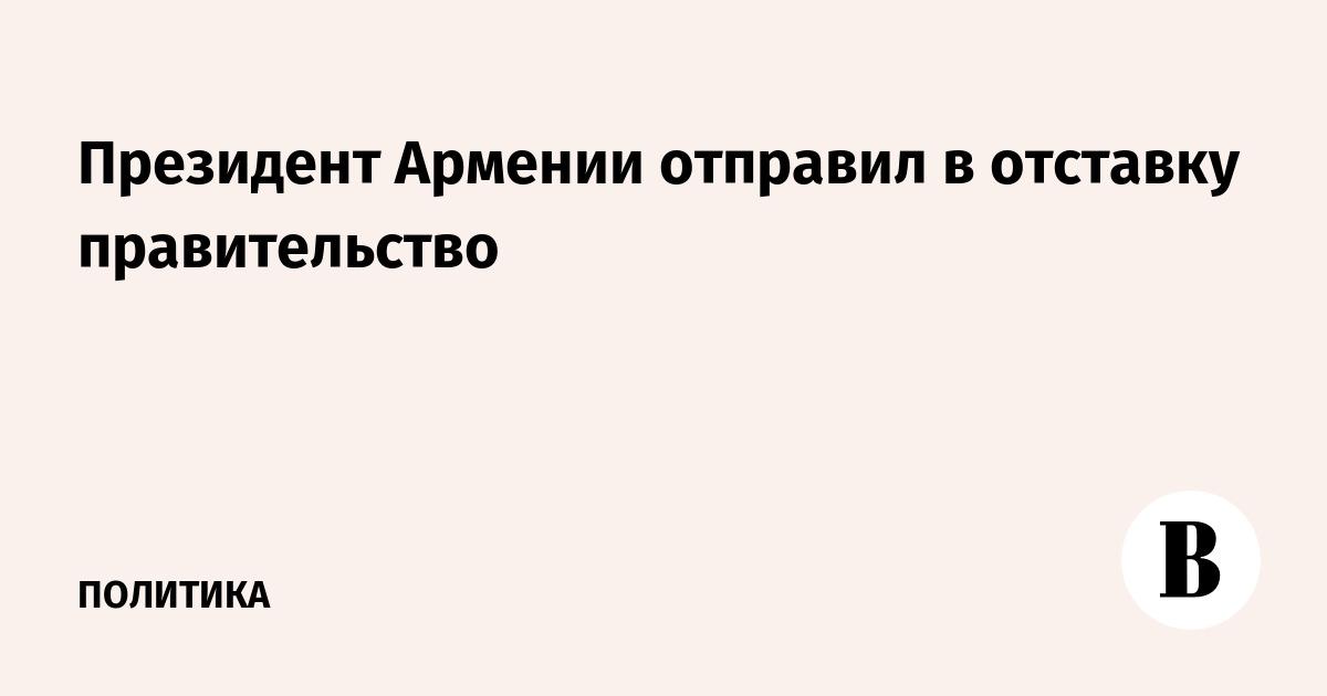 Президент Армении отправил в отставку правительство