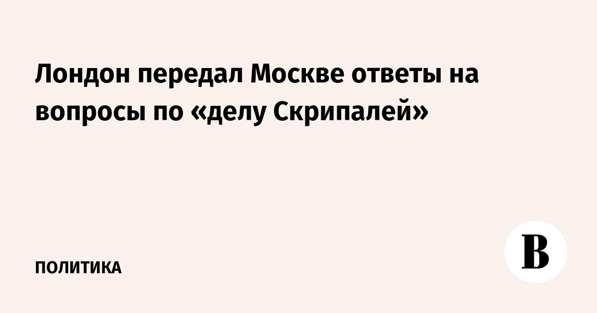 Лондон передал Москве ответы на вопросы по «делу Скрипалей»