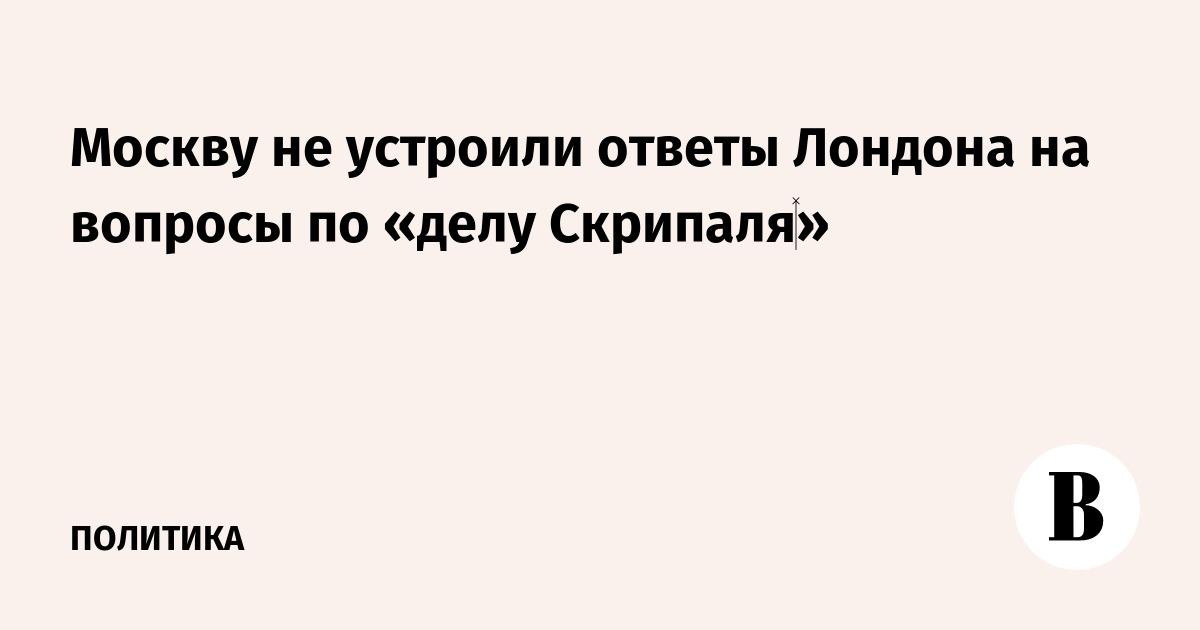 Москву не устроили ответы Лондона на вопросы по «делу Скрипаля»