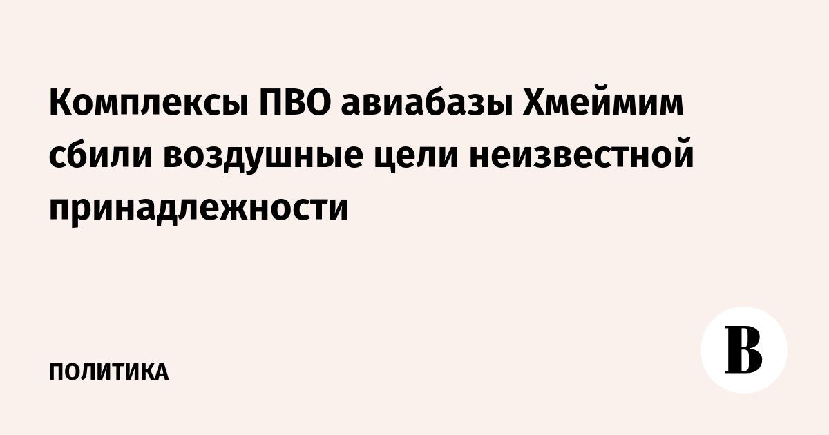 Комплексы ПВО авиабазы Хмеймим сбили воздушные цели неизвестной принадлежности