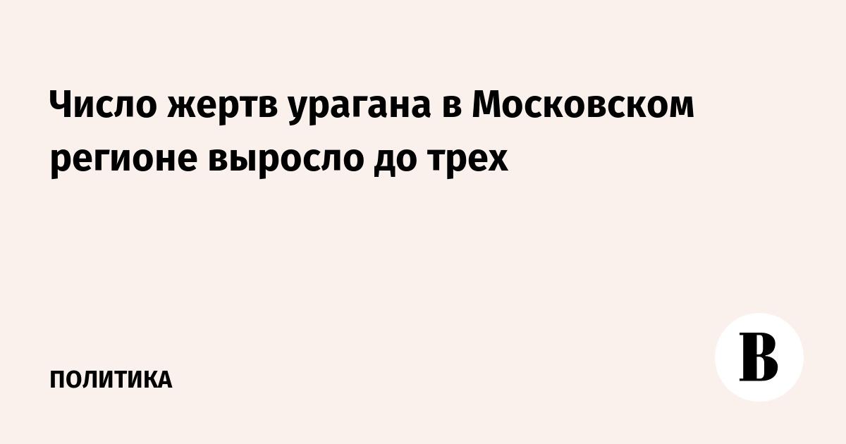 Число жертв урагана в Московском регионе выросло до трех