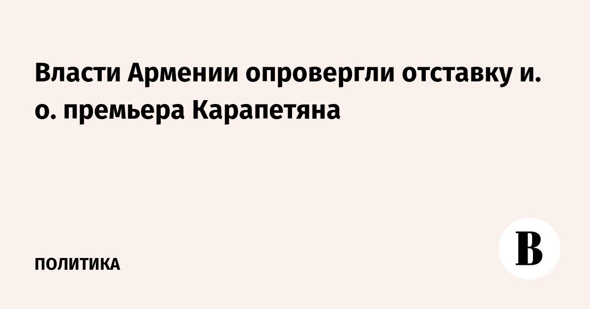 Власти Армении опровергли отставку и. о. премьера Карапетяна