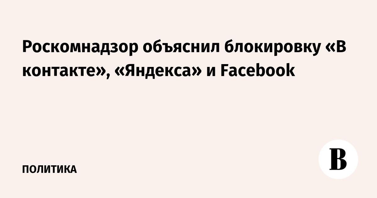 Роскомнадзор объяснил блокировку «В контакте», «Яндекса» и Facebook