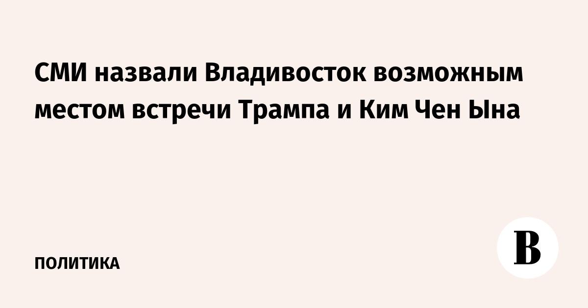СМИ назвали Владивосток возможным местом встречи Трампа и Ким Чен Ына