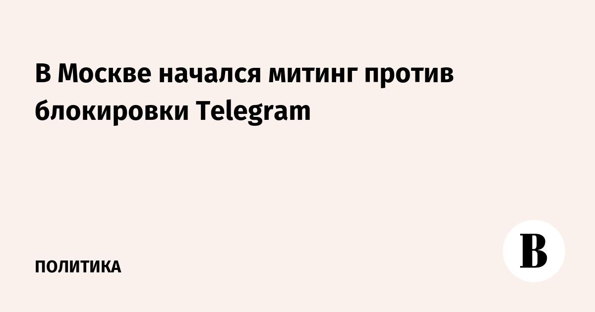 В Москве начался митинг против блокировки Telegram