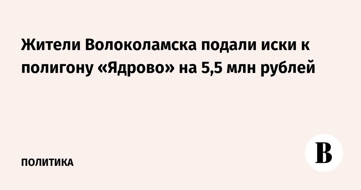 Жители Волоколамска подали иски к полигону «Ядрово» на 5,5 млн рублей