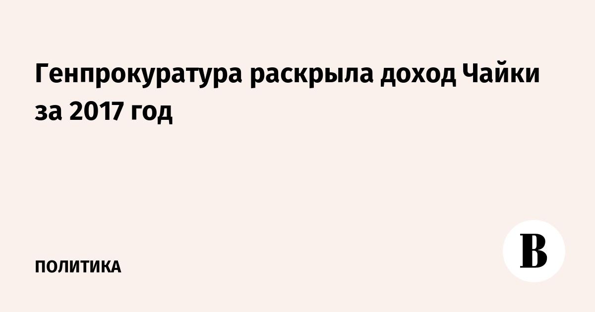 Генпрокуратура раскрыла доход Чайки за 2017 год