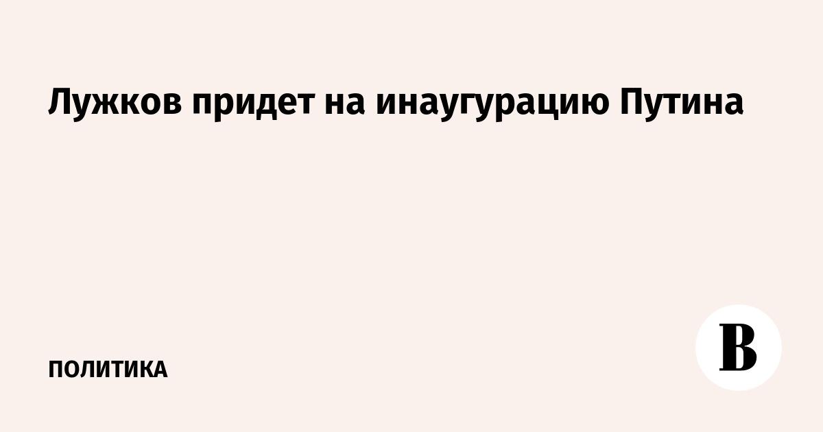 Лужков придет на инаугурацию Путина
