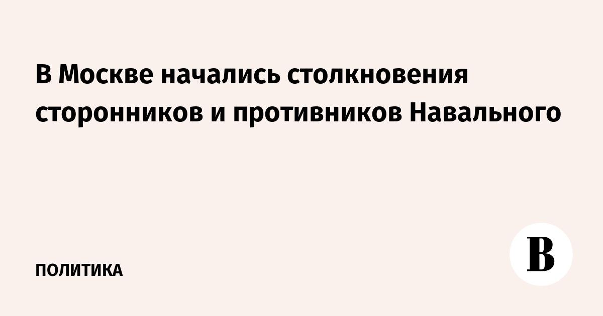 В Москве начались столкновения сторонников и противников Навального