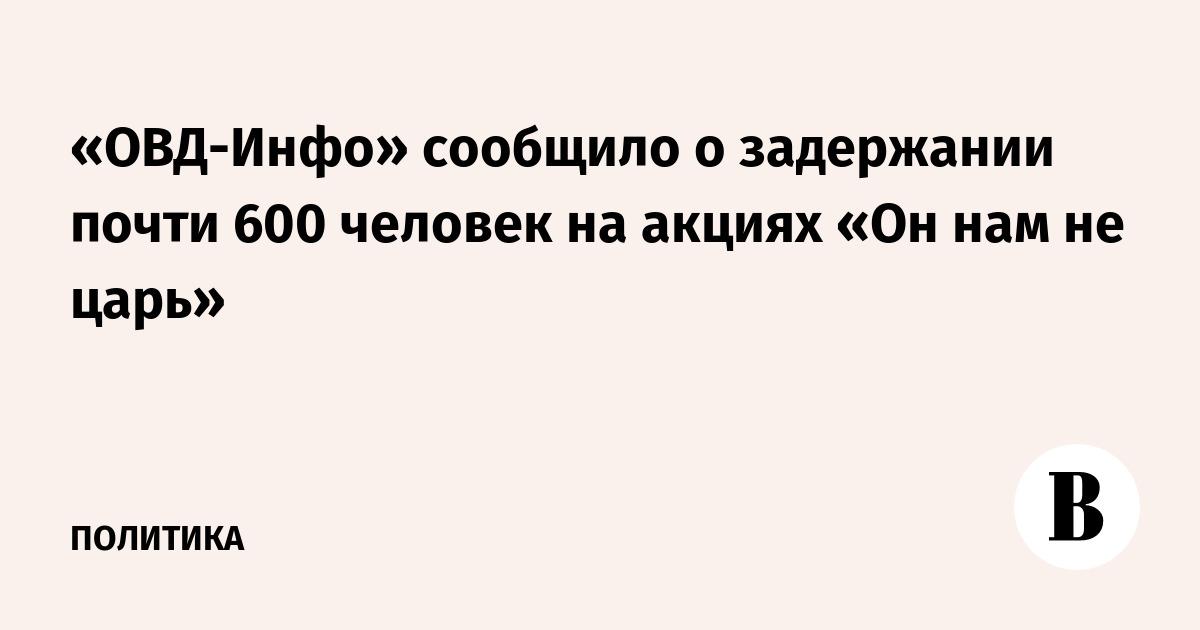 «ОВД-Инфо» сообщило о задержании почти 600 человек на акциях «Он нам не царь»