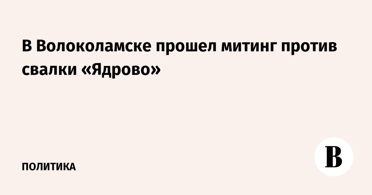 В Волоколамске прошел митинг против свалки «Ядрово»