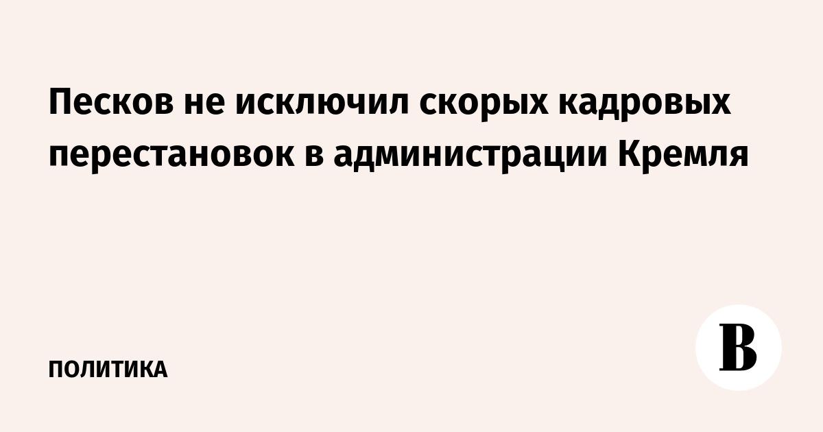 Песков не исключил скорых кадровых перестановок в администрации Кремля