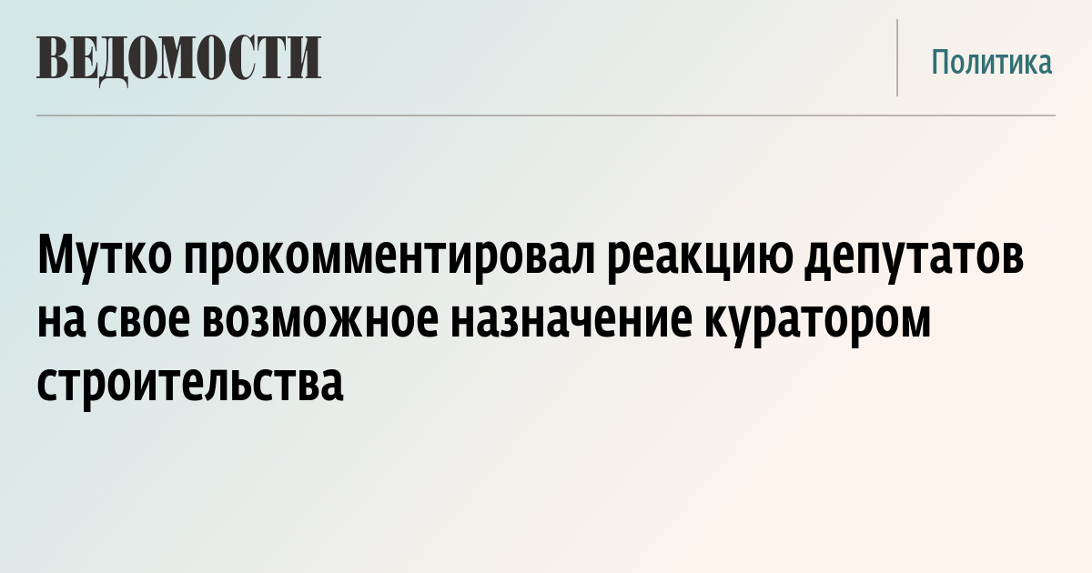 Мутко прокомментировал реакцию депутатов на свое возможное назначение куратором строительства