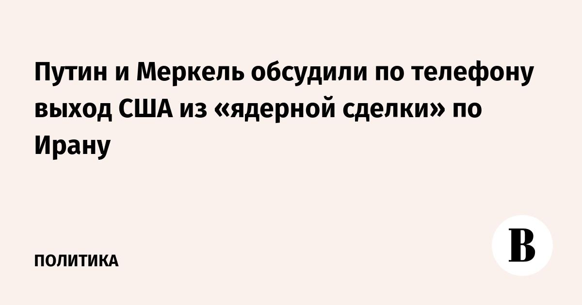 Путин и Меркель обсудили по телефону выход США из «ядерной сделки» по Ирану