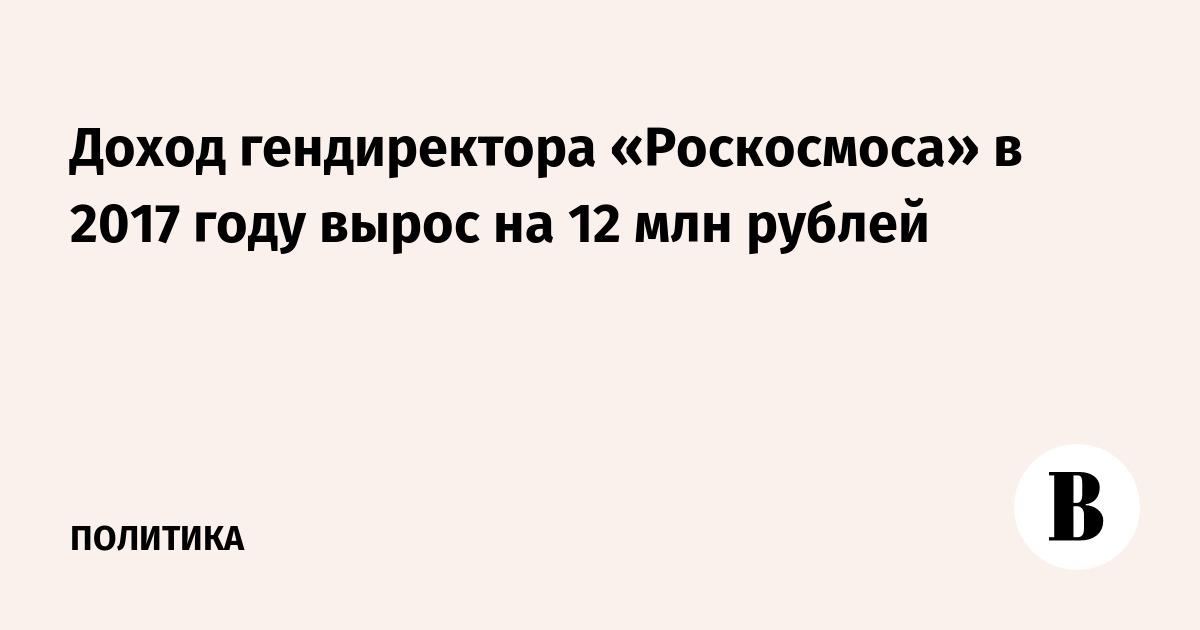 Доход гендиректора «Роскосмоса» в 2017 году вырос на 12 млн рублей