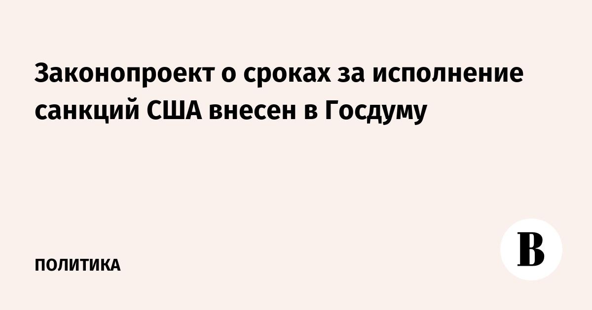 Законопроект о сроках за исполнение санкций США внесен в Госдуму