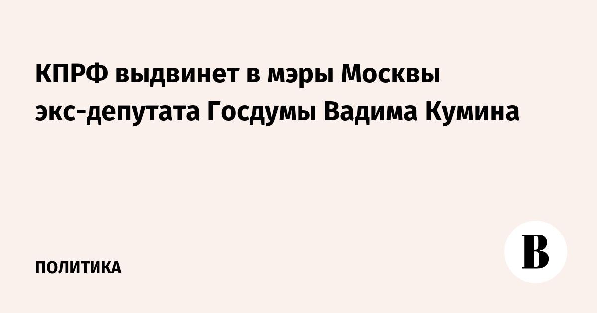 КПРФ выдвинет в мэры Москвы экс-депутата Госдумы Вадима Кумина