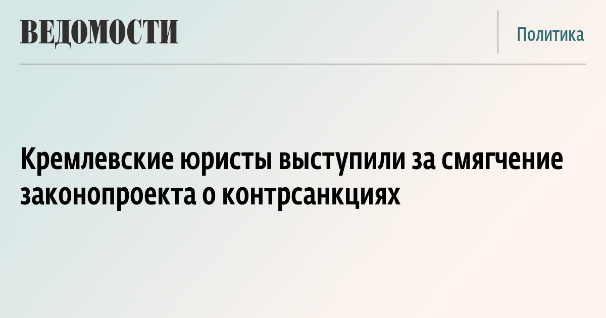 Кремлевские юристы выступили за смягчение законопроекта о контрсанкциях