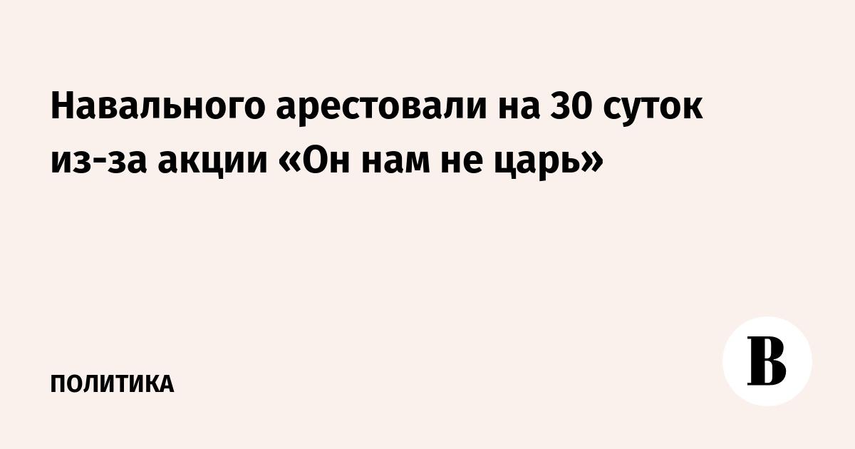 Навального арестовали на 30 суток из-за акции «Он нам не царь»
