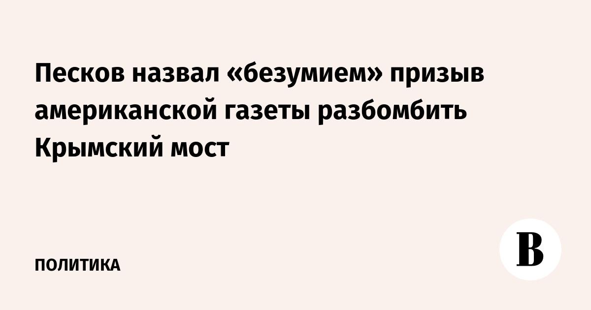 Песков назвал «безумием» призыв американской газеты разбомбить Крымский мост