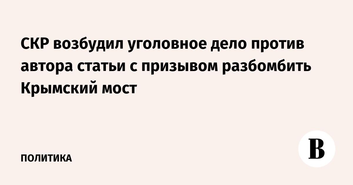 СКР возбудил уголовное дело против автора статьи с призывом разбомбить Крымский мост
