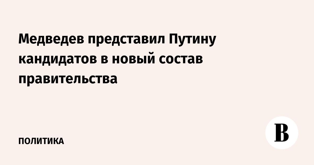 Медведев представил Путину кандидатов в новый состав правительства