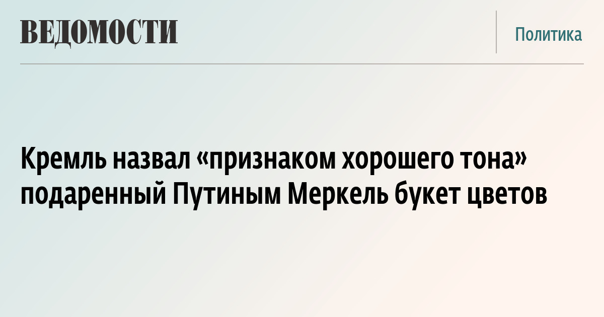 Кремль назвал «признаком хорошего тона» подаренный Путиным Меркель букет цветов