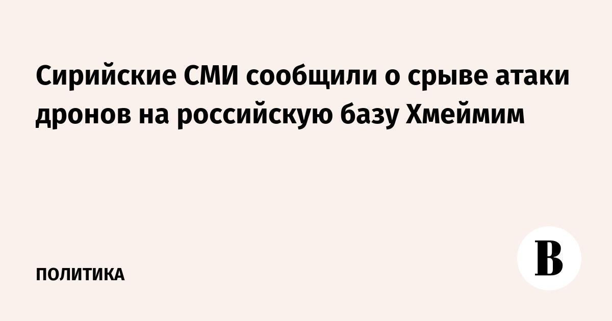 Сирийские СМИ сообщили о срыве атаки дронов на российскую базу Хмеймим