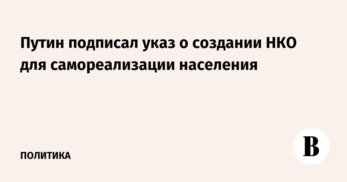 Путин подписал указ о создании НКО для самореализации населения