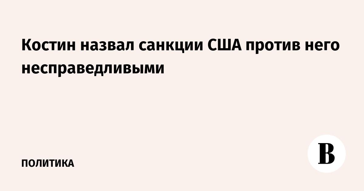 Костин назвал санкции США против него несправедливыми