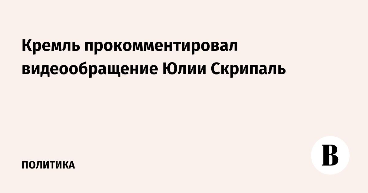 Кремль прокомментировал видеообращение Юлии Скрипаль